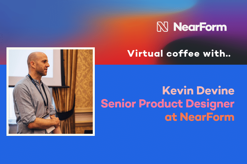 Virtual coffee with NearForm Senior Product Designer, Kevin Devine